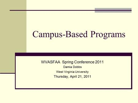 Campus-Based Programs WVASFAA Spring Conference 2011 Damia Dobbs West Virginia University Thursday, April 21, 2011.