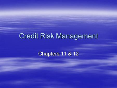 Credit Risk Management Chapters 11 & 12. Credit Risk Management  uniqueness of FIs as asset transformers –What do we mean? –What type of risk do FIs.
