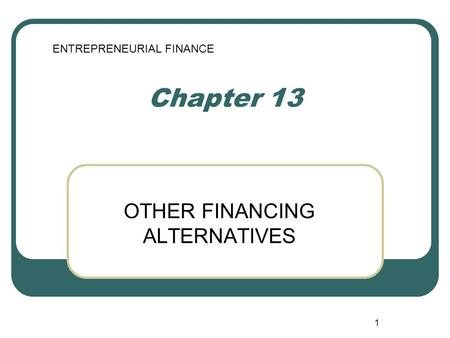 1 Chapter 13 OTHER FINANCING ALTERNATIVES ENTREPRENEURIAL FINANCE.