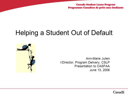 Helping a Student Out of Default Ann-Marie Julien I/Director, Program Delivery, CSLP Presentation to CASFAA June 13, 2006.