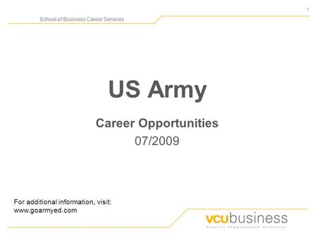 1 School of Business Career Services US Army Career Opportunities 07/2009 For additional information, visit: www.goarmyed.com.