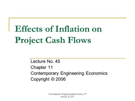 Contemporary Engineering Economics, 4 th edition, © 2007 Effects of Inflation on Project Cash Flows Lecture No. 45 Chapter 11 Contemporary Engineering.