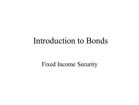 Introduction to Bonds Fixed Income Security. Bonds Fixed Maturity –Exception: Consols (which never mature) Fixed income from periodic interest Principal.