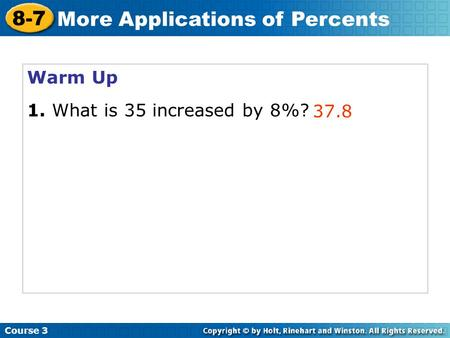 Warm Up 1. What is 35 increased by 8%? 37.8 Course 3 8-7 More Applications of Percents.