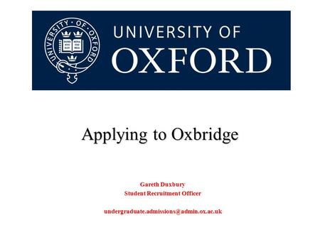 Applying to Oxbridge Gareth Duxbury Student Recruitment Officer