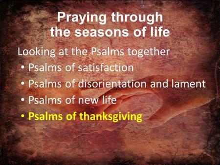 Praying through the seasons of life Looking at the Psalms together Psalms of satisfaction Psalms of disorientation and lament Psalms of new life Psalms.