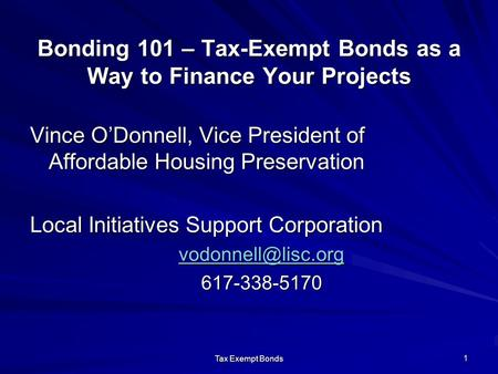 Tax Exempt Bonds 1 Bonding 101 – Tax-Exempt Bonds as a Way to Finance Your Projects Vince O'Donnell, Vice President of Affordable Housing Preservation.