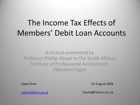 The Income Tax Effects of Members' Debit Loan Accounts A lecture presented by Professor Phillip Haupt to the South African Institute of Professional Accountants.