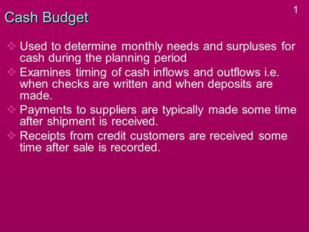 1 Cash Budget   Used to determine monthly needs and surpluses for cash during the planning period   Examines timing of cash inflows and outflows i.e.