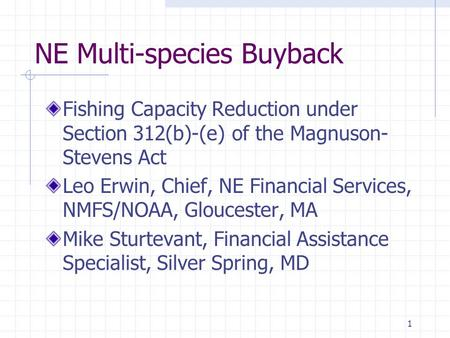1 NE Multi-species Buyback Fishing Capacity Reduction under Section 312(b)-(e) of the Magnuson- Stevens Act Leo Erwin, Chief, NE Financial Services, NMFS/NOAA,