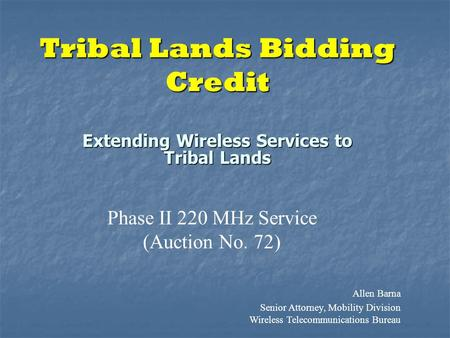 Tribal Lands Bidding Credit Extending Wireless Services to Tribal Lands Phase II 220 MHz Service (Auction No. 72) Allen Barna Senior Attorney, Mobility.