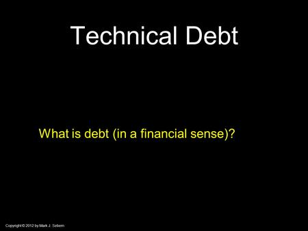 Copyright © 2012 by Mark J. Sebern Technical Debt What is debt (in a financial sense)?