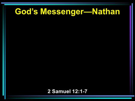 God's Messenger—Nathan 2 Samuel 12:1-7. 1 Then the LORD sent Nathan to David. And he came to him, and said to him: There were two men in one city, one.