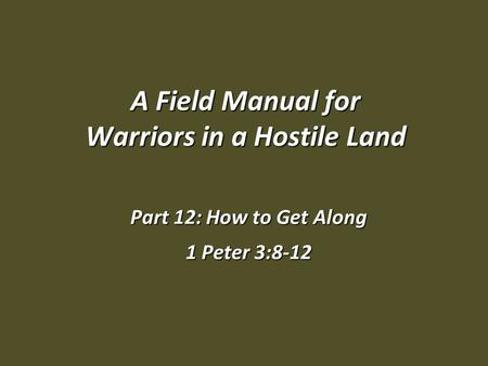 A Field Manual for Warriors in a Hostile Land Part 12: How to Get Along 1 Peter 3:8-12.