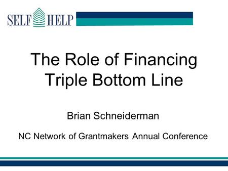 Www.self-help.org The Role of Financing Triple Bottom Line Brian Schneiderman NC Network of Grantmakers Annual Conference.