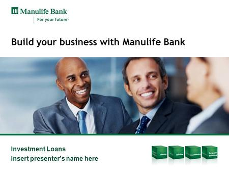 Investment Loans Insert presenter's name here Build your business with Manulife Bank.