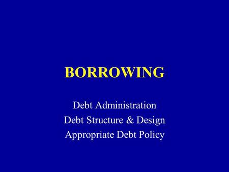 BORROWING Debt Administration Debt Structure & Design Appropriate Debt Policy.