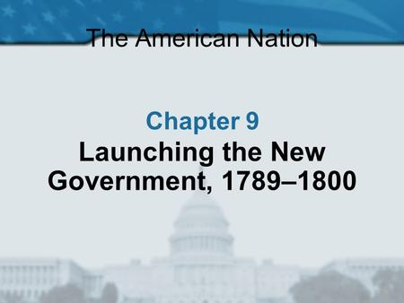 The American Nation Chapter 9 Launching the New Government, 1789–1800.