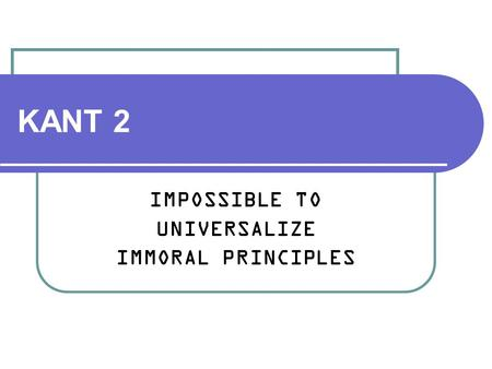 KANT 2 IMPOSSIBLE TO UNIVERSALIZE IMMORAL PRINCIPLES.