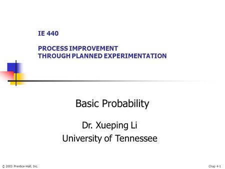 © 2003 Prentice-Hall, Inc.Chap 4-1 Basic Probability IE 440 PROCESS IMPROVEMENT THROUGH PLANNED EXPERIMENTATION Dr. Xueping Li University of Tennessee.