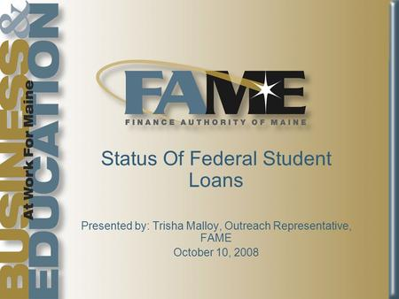 Status Of Federal Student Loans Presented by: Trisha Malloy, Outreach Representative, FAME October 10, 2008.