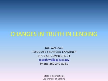 CHANGES IN TRUTH IN LENDING JOE WALLACE ASSOCIATE FINANCIAL EXAMINER STATE OF CONNECTICUT Phone 860 240-8181 State of Connecticut,