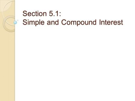 Section 5.1: Simple and Compound Interest. Simple Interest Simple Interest: Used to calculate interest on loans…often of one year or less. Formula: I.