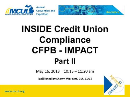 INSIDE Credit Union Compliance CFPB - IMPACT Part II May 16, 2013 10:15 – 11:20 am Facilitated by Shawn Wolbert, CIA, CUCE www.mcul.org #mculace Annual.