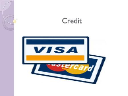 Credit. CREDIT DEFINITIONS Credit Trust given to another person for future payment of a loan, credit card balance, etc. Creditor A person or company to.