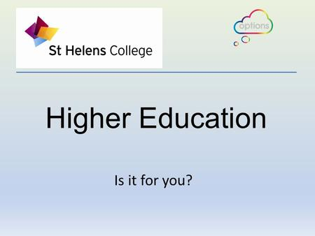 Higher Education Is it for you?. How much will it cost? How do I chose?