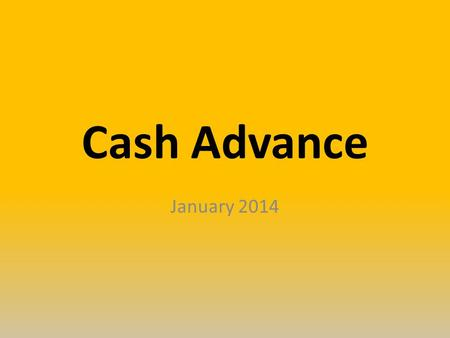 Cash Advance January 2014. Cash Advance for Travel BPM 506-Cash Advance – Who can obtain Active employee University student (currently enrolled) employee.