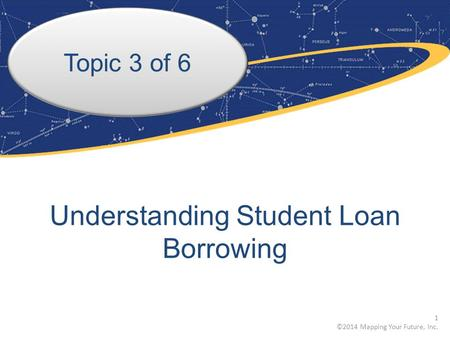Topic 3 of 6 Understanding Student Loan Borrowing 1 ©2014 Mapping Your Future, Inc.