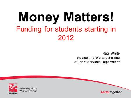 Money Matters! Funding for students starting in 2012 Kate White Advice and Welfare Service Student Services Department.