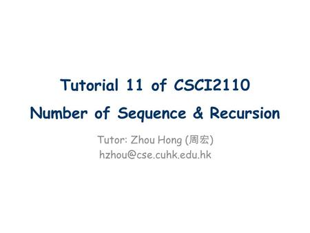 Tutorial 11 of CSCI2110 Number of Sequence & Recursion Tutor: Zhou Hong ( 周宏 )
