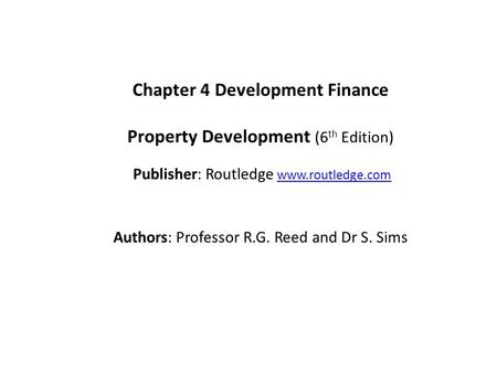 Chapter 4 Development Finance Property Development (6 th Edition) Publisher: Routledge www.routledge.comwww.routledge.com Authors: Professor R.G. Reed.