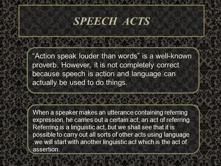 "SPEECH ACTS ""Action speak louder than words"" is a well-known proverb. However, it is not completely correct because speech is action and language can actually."