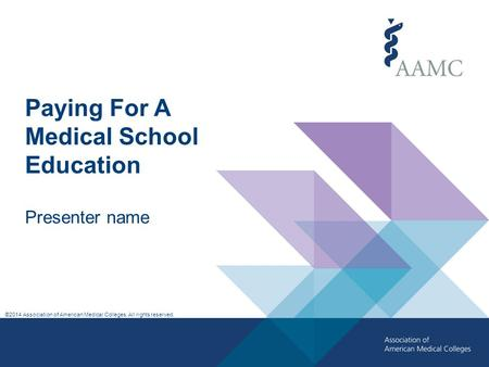 ©2014 Association of American Medical Colleges. All rights reserved. Paying For A Medical School Education Presenter name.