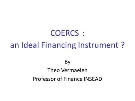 COERCS : an Ideal Financing Instrument ? By Theo Vermaelen Professor of Finance INSEAD.