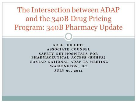 GREG DOGGETT ASSOCIATE COUNSEL SAFETY NET HOSPITALS FOR PHARMACEUTICAL ACCESS (SNHPA) NASTAD NATIONAL ADAP TA MEETING WASHINGTON, DC JULY 30, 2014 The.