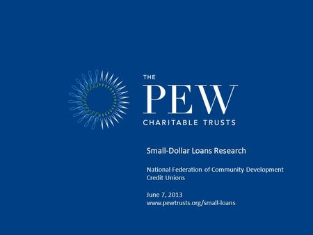 Small-Dollar Loans Research National Federation of Community Development Credit Unions June 7, 2013 www.pewtrusts.org/small-loans.