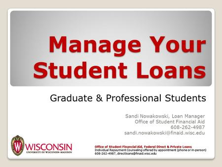 Manage Your Student Loans Sandi Nowakowski, Loan Manager Office of Student Financial Aid 608-262-4987 Office of Student.