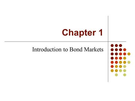 Chapter 1 Introduction to Bond Markets. Intro to Fixed Income Markets What is a bond? A bond is simply a loan, but in the form of a security. The issuer.