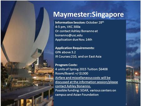 Maymester:Singapore Maymester 2015 Information Session: October 28 th 4-5 pm, VKC 300a Or contact Ashley Bonanno at Application due Nov.