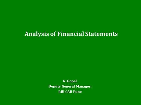 <strong>Analysis</strong> of Financial <strong>Statements</strong> N. Gopal Deputy General Manager, RBI CAB Pune.