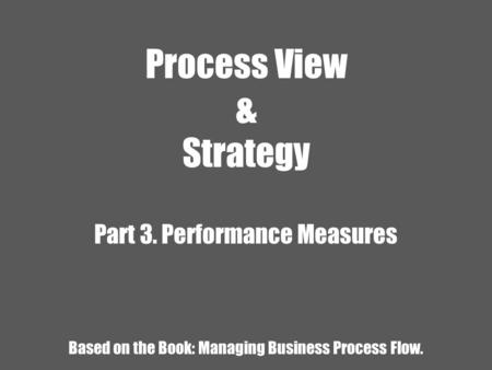 Process View & Strategy Part 3. Performance Measures Based on the Book: Managing Business Process Flow.