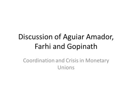 Discussion of Aguiar Amador, Farhi and Gopinath Coordination and Crisis in Monetary Unions.