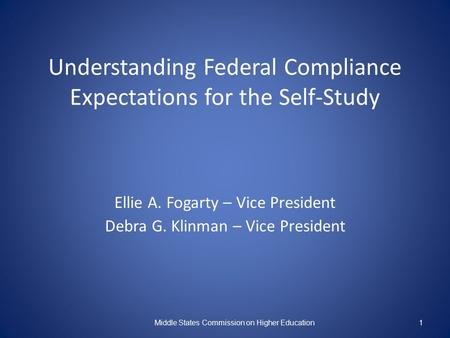 Understanding Federal Compliance Expectations for the Self-Study Ellie A. Fogarty – Vice President Debra G. Klinman – Vice President Middle States Commission.