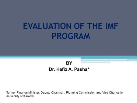 EVALUATION OF THE IMF PROGRAM BY Dr. Hafiz A. Pasha* *former Finance Minister; Deputy Chairman, Planning Commission and Vice Chancellor University of Karachi.