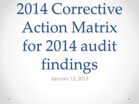 2014 Corrective Action Matrix for 2014 audit findings January 13, 2015.
