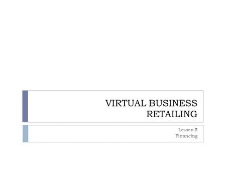 VIRTUAL BUSINESS RETAILING Lesson 5 Financing. MAIN IDEA  Many people want to own their own business  Before opening a business, there are several steps.